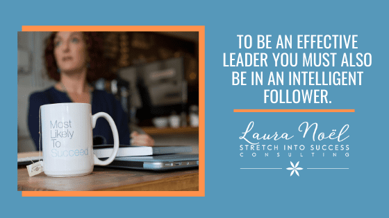 To Be An Effective Leader You Must Also Be An Intelligent Follower
