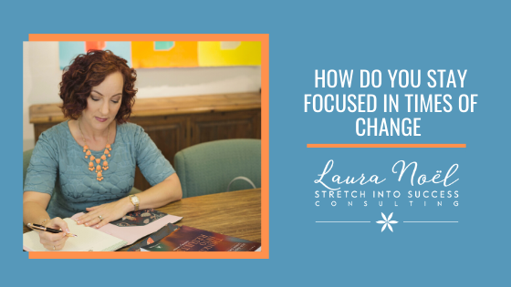 How Do You Stay Focused In Times Of Change