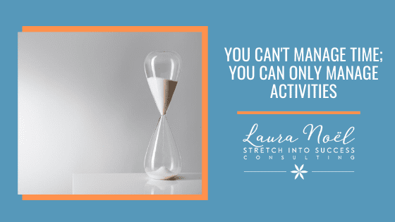 You Can't Manage Time; You Can Only Manage Activities