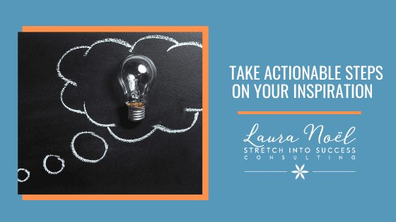 Take Actionable Steps On Your Inspiration